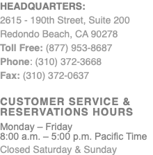 Headquarters: 2615 - 190th Street, Suite 200 Redondo Beach, CA 90278 Toll Free: (877) 953-8687 Phone: (310) 372-3668 Fax: (310) 372-0637 Customer Service & Reservations Hours Monday – Friday 